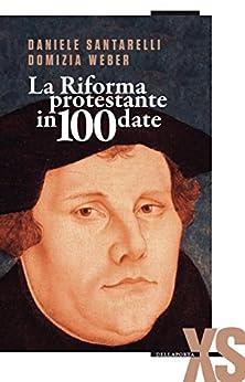 La Riforma protestante in 100 date di [Weber, Domizia, Santarelli, Daniele]