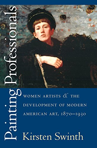 Painting Professional: Women Artists and the Development of Modern American Art, 1870-1930 (Gender and American Culture)