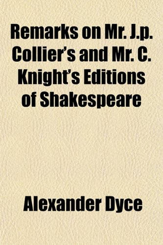 Remarks on Mr. J.p. Collier's and Mr. C. Knight's Editions of Shakespeare