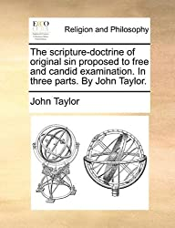 The scripture-doctrine of original sin proposed to free and candid examination. In three parts. By John Taylor. by John Taylor (2010-06-09)