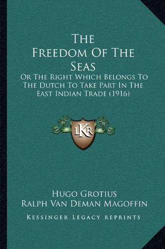 The Freedom of the Seas: Or the Right Which Belongs to the Dutch to Take Part in the East Indian Trade (1916)