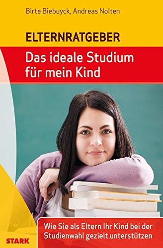 Biebuyck/Nolten: Das ideale Studium für mein Kind: Wie Sie als Eltern Ihr Kind bei der Studienwahl gezielt unterstützen