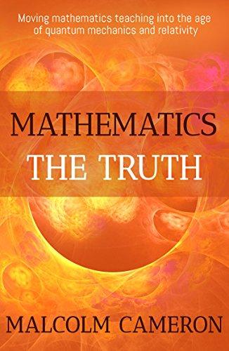 Mathematics the Truth: 'Moving mathematics teaching into the age of quantum mechanics and relativity.' (English Edition)