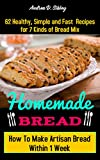 Homemade Bread: 62 Healthy, Simple and Fast Recipes For 7 Kinds of Bread Mix, How To Make Artisan Bread Within 1 Week. (English Edition)