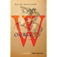 Carl Von Clausewitz's on War: A Biography