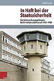 In Haft bei der Staatssicherheit: Das Untersuchungsgefängnis Berlin-Hohenschönhausen 1951-1989 (Analysen und Dokumente der BStU. Band 44) (Analysen ... Demokratischen Republik (BStU), Band 44) - Julia Spohr