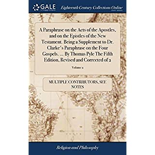 A Paraphrase on the Acts of the Apostles, and on the Epistles of the New Testament. Being a Supplement to Dr. Clarke's Paraphrase on the Four Gospels. ... Edition, Revised and Corrected of 2; Volume 2