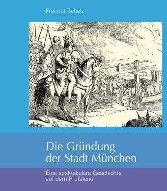 Die Gründung der Stadt München: Eine spektakuläre Geschichte auf dem Prüfstand
