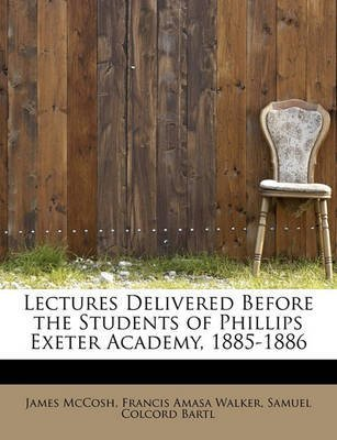[Lectures Delivered Before the Students of Phillips Exeter Academy, 1885-1886] (By: Francis Amasa Walker Samuel Col McCosh) [published: August, 2008]