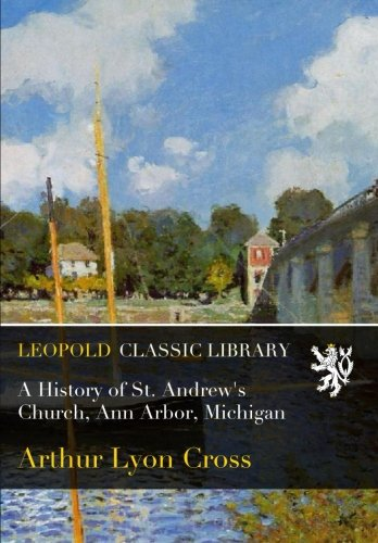 A History of St. Andrew's Church, Ann Arbor, Michigan por Arthur Lyon Cross