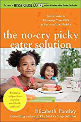 The No-Cry Picky Eater Solution:  Gentle Ways to Encourage Your Child to Eatand Eat Healthy