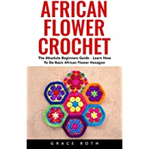 African Flower Crochet: The Absolute Beginners Guide - Learn How To Do Basic African Flower Hexagon (English Edition)