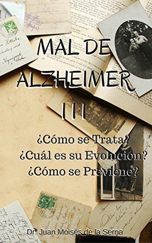 Mal de Alzheimer III, ¿Cómo se Trata? ¿Cuál es su Evolución? ¿Cómo se Previene?: Aprende sobre los últimos avances en prevención y tratamiento de la enfermedad ... y Otras Demencias nº 3) (Spanish Edition)