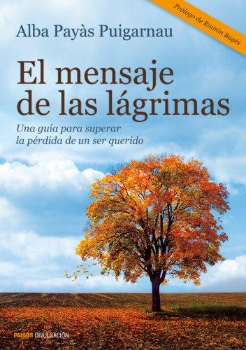El mensaje de las lágrimas: Una guía para superar la pérdida de un ser querido (Divulgación-Autoayuda) por Alba Payàs Puigarnau