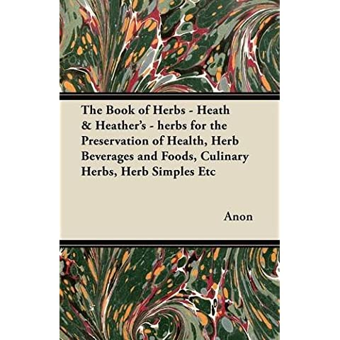 The Book of Herbs - Heath & Heather's - herbs for the Preservation of Health, Herb Beverages and Foods, Culinary Herbs, Herb Simples Etc - Heather Herb