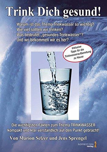 Lebeselixier Wasser: Trink Dich gesund!: Inklusive Tipps für die Trinkwasseraufbereitung für zu Hause!