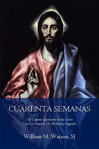 Cuarenta Semanas: Un camino ignaciano hacia Cristo con la oración de mi relato sagrado (Edición Arte Classico) por William M. Watson SJ