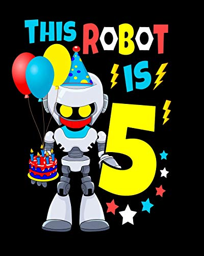 This Robot Is 5: Happy Birthday Notebook For Robot Birthday Party 5 Year Old Boys Robot Gifts 100 Pages Wide Rule Notebook 8x10
