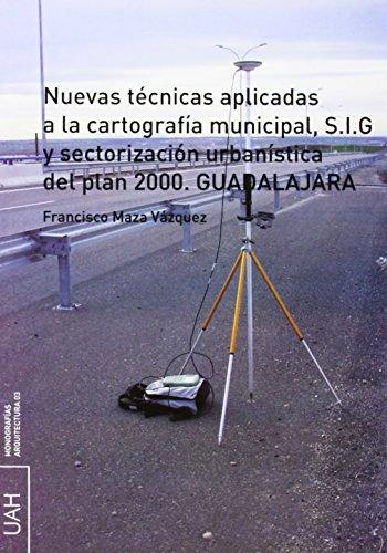 Nuevas técnicas aplicadas a la cartografía  municipal, S.I.G y sectorización urbanística del  plan 2000. Guadalajara (Monografías Arquitectura)