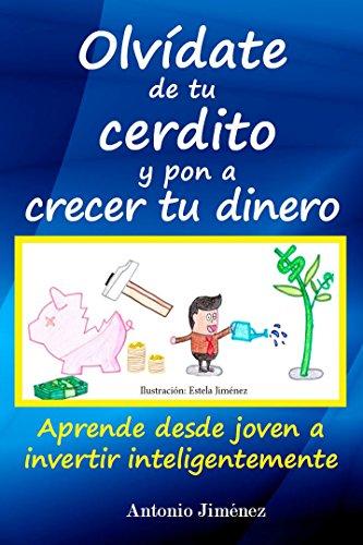 Olvídate de tu cerdito y pon a crecer tu dinero: Aprende desde joven a invertir inteligentemente por Antonio Jimenez