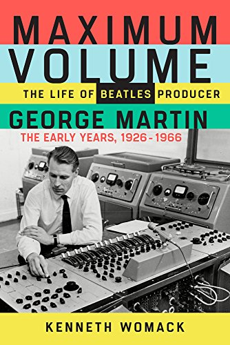 Maximum Volume: The Life of Beatles Producer George Martin, the Early Years, 1926-1966 por Kenneth Womack