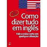 Como Dizer Tudo em Inglês. Fale A Coisa em Qualquer Situação (Em Portuguese do Brasil)