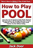 How to Play Pool: Learn How You Can Quickly & Easily Master Playing 8 Ball Pool Online or Off The Right Way Even If You're a Beginner, This New & Simple ... Guide Teaches You How Without Failing