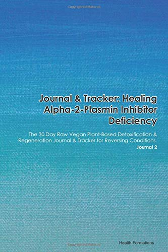 Journal & Tracker: Healing Alpha-2-Plasmin Inhibitor Deficiency: The 30 Day Raw Vegan Plant-Based Detoxification & Regeneration Journal & Tracker for Reversing Conditions. Journal 2