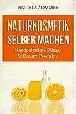 Naturkosmetik selber machen: Handgefertigte Pflege- & Beauty-Produkte mit natürlichen Aromen und Inhaltsstoffen Schritt für Schritt erklärt (inkl. Rezepte zum Selbermachen)