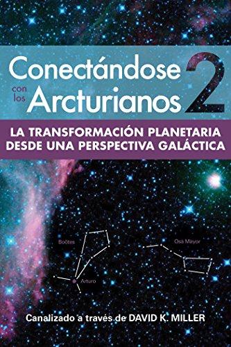 Conectándose Con Los Arcturianos 2: La Transformación Planetaria desde una Perspectiva Galáctica por David K. Miller