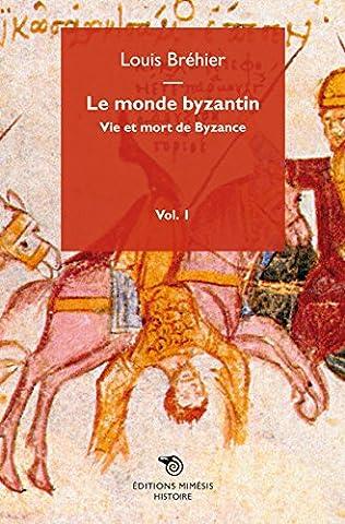 Le monde byzantin : Tome 1, Vie et mort de Byzance