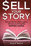 Sell Your Story: Brand stories that inspire, influence and ignite business success: Volume 1
