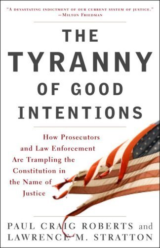 The Tyranny of Good Intentions: How Prosecutors and Law Enforcement Are Trampling the Constitution in the Name of Justice by Paul Craig Roberts (2008-03-25)