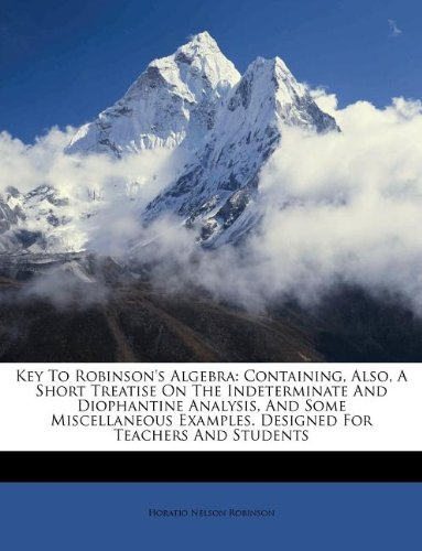 Key To Robinson's Algebra: Containing, Also, A Short Treatise On The Indeterminate And Diophantine Analysis, And Some Miscellaneous Examples. Designed For Teachers And Students