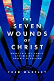 The Seven Wounds of Christ: Where Skeptics, Cynics and Seekers Find Unexpected Healing