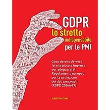 GDPR. Lo stretto indispensabile per le PMI: Cosa devono davvero fare le piccole imprese per adeguarsi al Regolamento europeo per la protezione dei dati personali (RGPD 2016/679) (Italian Edition)