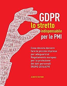 GDPR. Lo stretto indispensabile per le PMI: Cosa devono davvero fare le piccole imprese per adeguarsi al Regolamento europeo per la protezione dei dati personali (RGPD 2016/679) di [Pattono, Alberto]