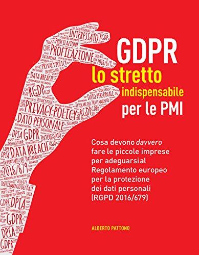 GDPR. Lo stretto indispensabile per le PMI: Cosa devono davvero fare le piccole imprese per adeguarsi al Regolamento europeo per la protezione dei dati personali (RGPD 2016/679)