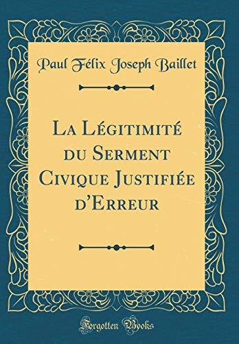 La Légitimité Du Serment Civique Justifiée d'Erreur (Classic Reprint) par Paul Félix Joseph Baillet