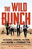 The Wild Bunch: Sam Peckinpah, a Revolution in Hollywood, and the Making of a...