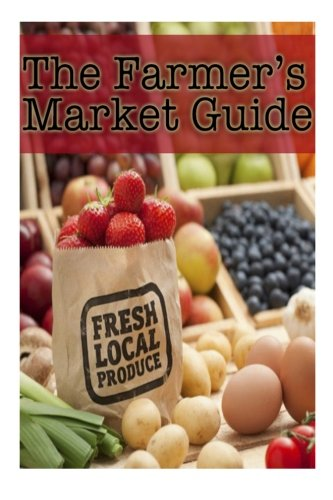 The Farmers Market Guide: Healthy and Fresh Recipes