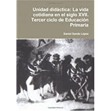 Unidad Didactica: La Vida Cotidiana En El Siglo XVII. Tercer Ciclo De Educacion Primaria