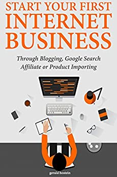 Start Your First Internet Business: Through Blogging, Google Search Affiliate or Product Importing (English Edition) de [Hostein, Gerald]