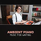 Ambient Piano Music for Writing – Calm Soothing Music, Creative Inspiration, Mental Renewal, Deep Focus, Clear Your Mind, Music for Reading & Studying, Exam Study, Ambient Sounds