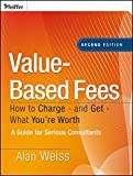 Value-Based Fees: How to Charge - And Get - What You're Worth: A Guide for Consultants (Ultimate Consultant (Pfeiffer))