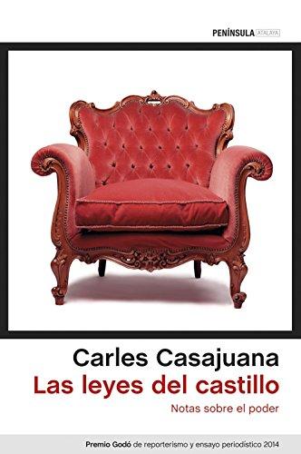 Las leyes del castillo: Notas sobre el poder. Premio Godó de reporterismo y ensayo periodístico 2014 por Carles Casajuana