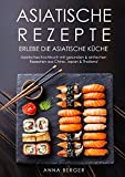 Asiatische Rezepte: Erlebe die asiatische Küche -  Asiatisches Kochbuch mit gesunden & einfachen Rezepten aus China, Japan & Thailand (Asia fod, Wok Rezepte, chinesische Rezepte, Wok Pfanne)
