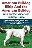 American Bulldog Bible and the American Bulldog: Your Perfect Amercian Bulldog Guide. Covers American Bulldog Puppies, Mini Bulldogs, American Bulldog Training, Johnson Bulldog, and More!