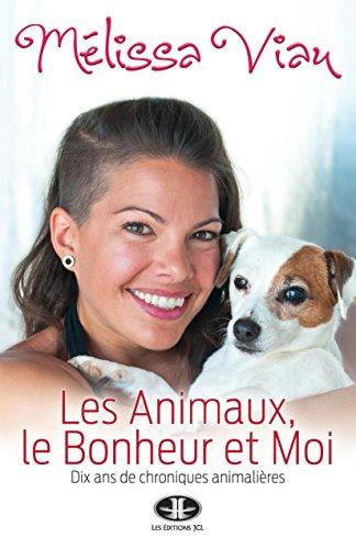 Les Animaux, le Bonheur et Moi: Dix ans de chroniques animalières