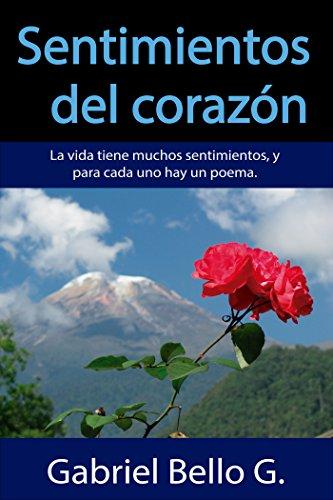 Sentimientos del corazón: La vida tiene muchos sentimientos, y para cada uno hay un poema. por Gabriel Bello